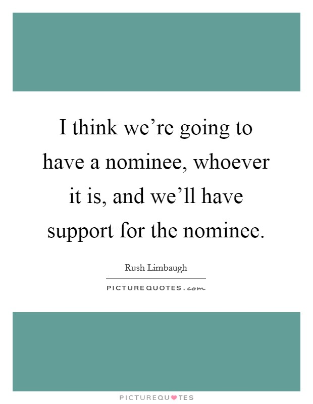 I think we're going to have a nominee, whoever it is, and we'll have support for the nominee Picture Quote #1