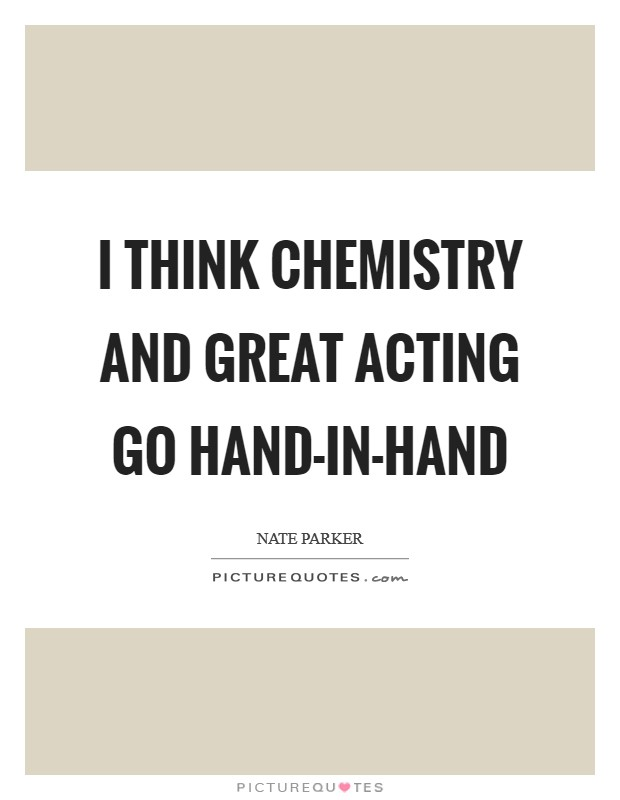 I think chemistry and great acting go hand-in-hand Picture Quote #1