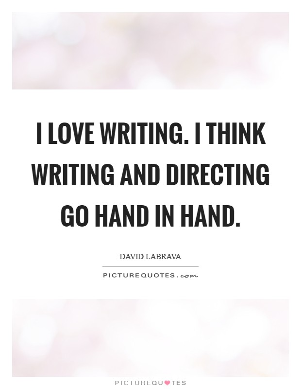 I love writing. I think writing and directing go hand in hand Picture Quote #1