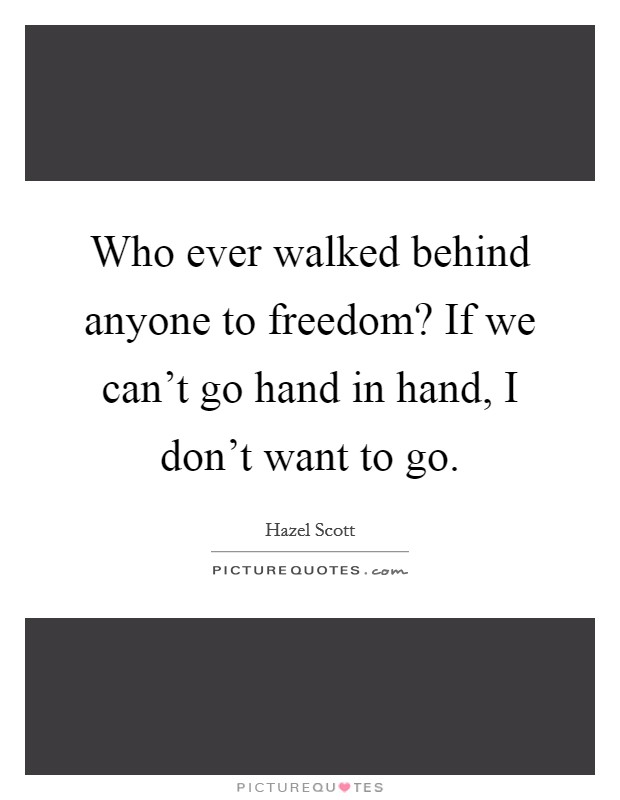 Who ever walked behind anyone to freedom? If we can't go hand in hand, I don't want to go. Picture Quote #1