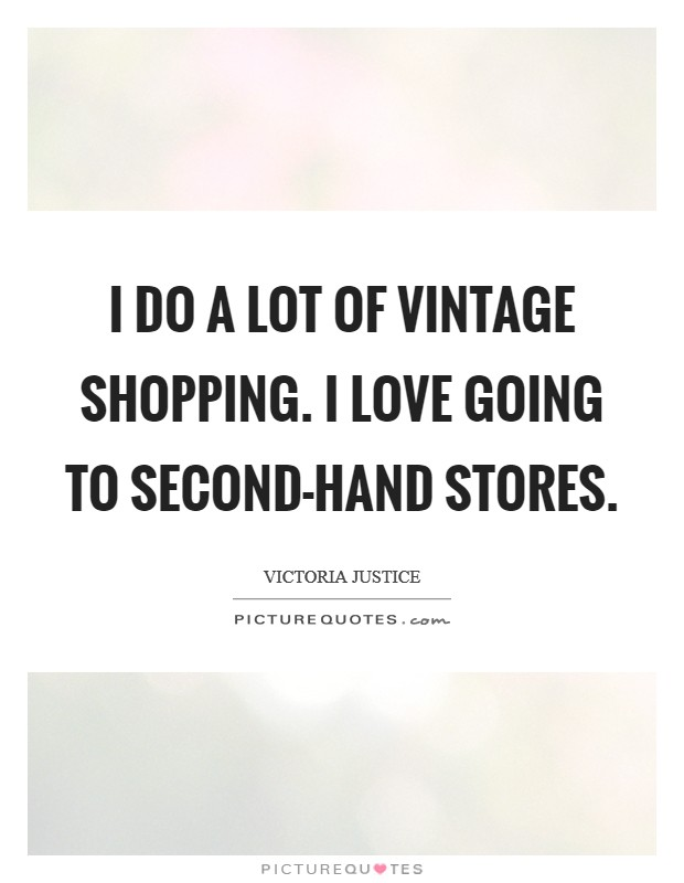I do a lot of vintage shopping. I love going to second-hand stores. Picture Quote #1