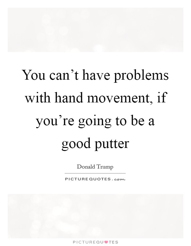 You can't have problems with hand movement, if you're going to be a good putter Picture Quote #1