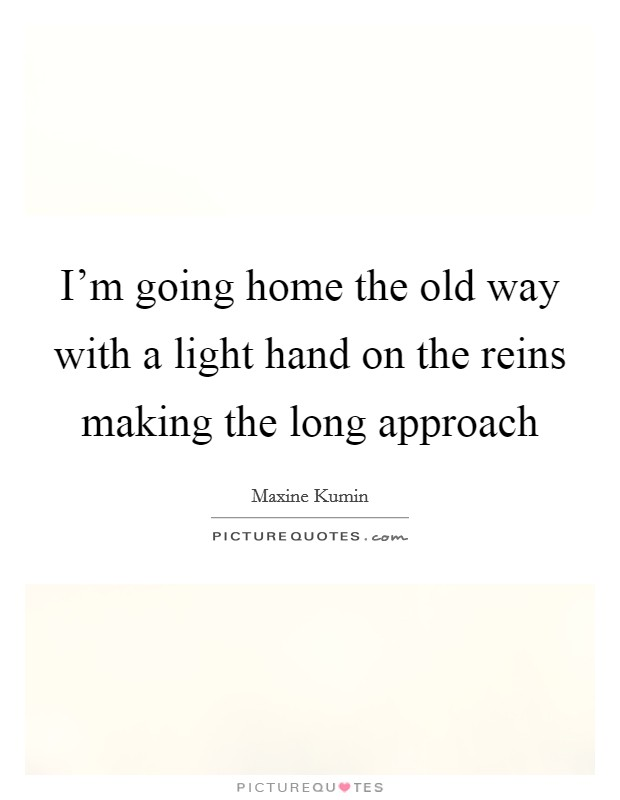 I'm going home the old way with a light hand on the reins making the long approach Picture Quote #1