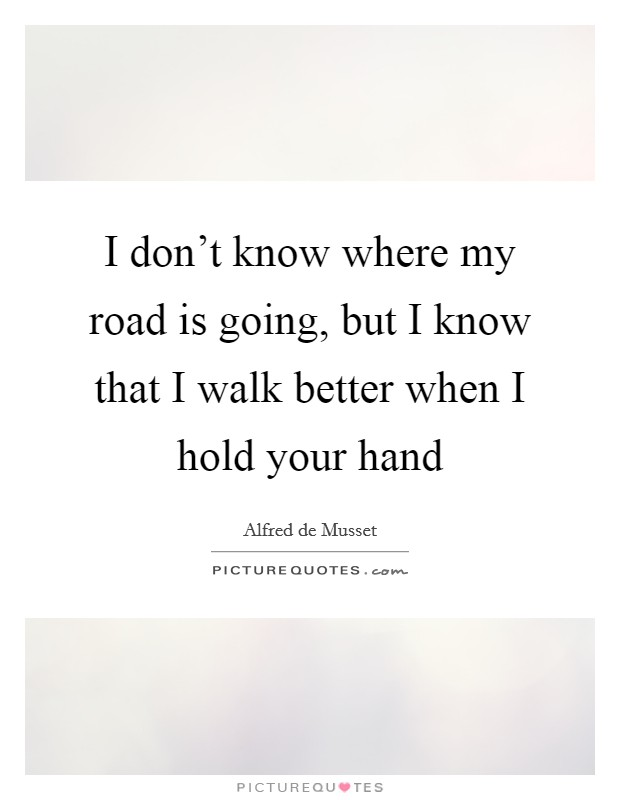 I don't know where my road is going, but I know that I walk better when I hold your hand Picture Quote #1