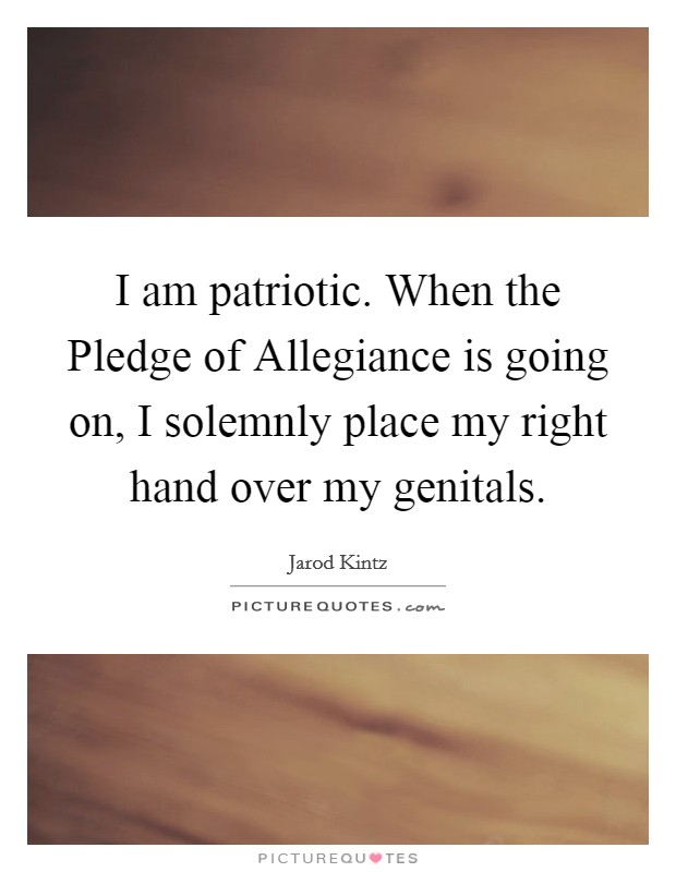 I am patriotic. When the Pledge of Allegiance is going on, I solemnly place my right hand over my genitals. Picture Quote #1