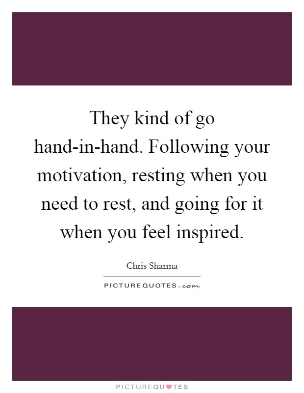 They kind of go hand-in-hand. Following your motivation, resting when you need to rest, and going for it when you feel inspired Picture Quote #1