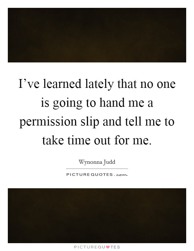 I've learned lately that no one is going to hand me a permission slip and tell me to take time out for me Picture Quote #1