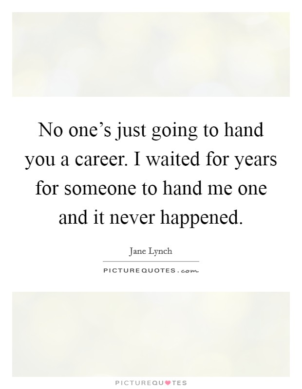 No one's just going to hand you a career. I waited for years for someone to hand me one and it never happened Picture Quote #1