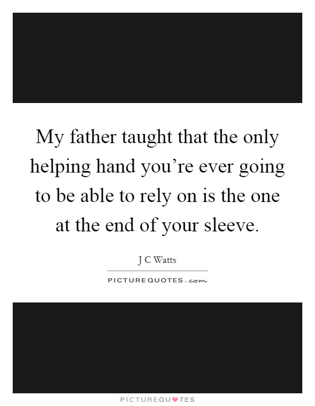 My father taught that the only helping hand you're ever going to be able to rely on is the one at the end of your sleeve Picture Quote #1