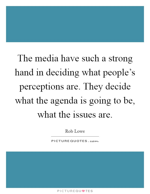 The media have such a strong hand in deciding what people's perceptions are. They decide what the agenda is going to be, what the issues are Picture Quote #1