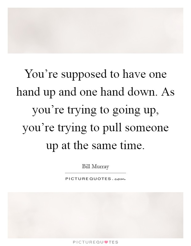 You're supposed to have one hand up and one hand down. As you're trying to going up, you're trying to pull someone up at the same time Picture Quote #1