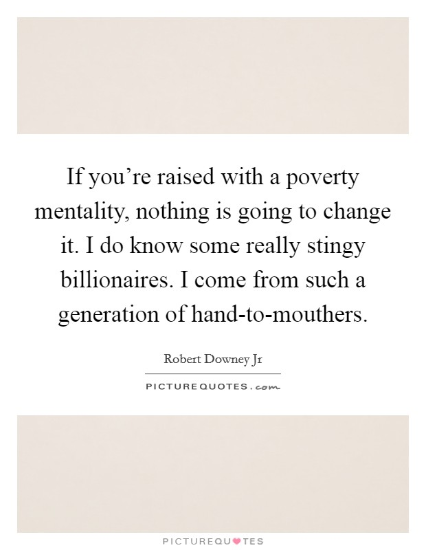 If you're raised with a poverty mentality, nothing is going to change it. I do know some really stingy billionaires. I come from such a generation of hand-to-mouthers Picture Quote #1
