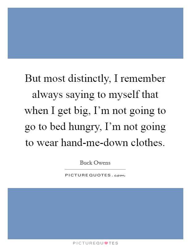 But most distinctly, I remember always saying to myself that when I get big, I'm not going to go to bed hungry, I'm not going to wear hand-me-down clothes Picture Quote #1