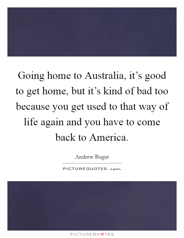 Going home to Australia, it's good to get home, but it's kind of bad too because you get used to that way of life again and you have to come back to America Picture Quote #1