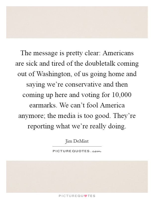 The message is pretty clear: Americans are sick and tired of the doubletalk coming out of Washington, of us going home and saying we're conservative and then coming up here and voting for 10,000 earmarks. We can't fool America anymore; the media is too good. They're reporting what we're really doing Picture Quote #1