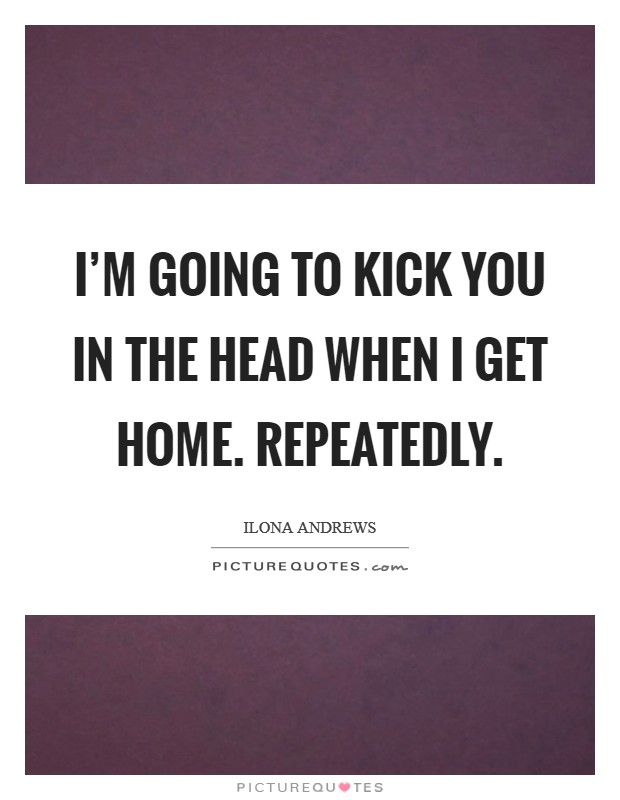 I'm going to kick you in the head when I get home. Repeatedly. Picture Quote #1