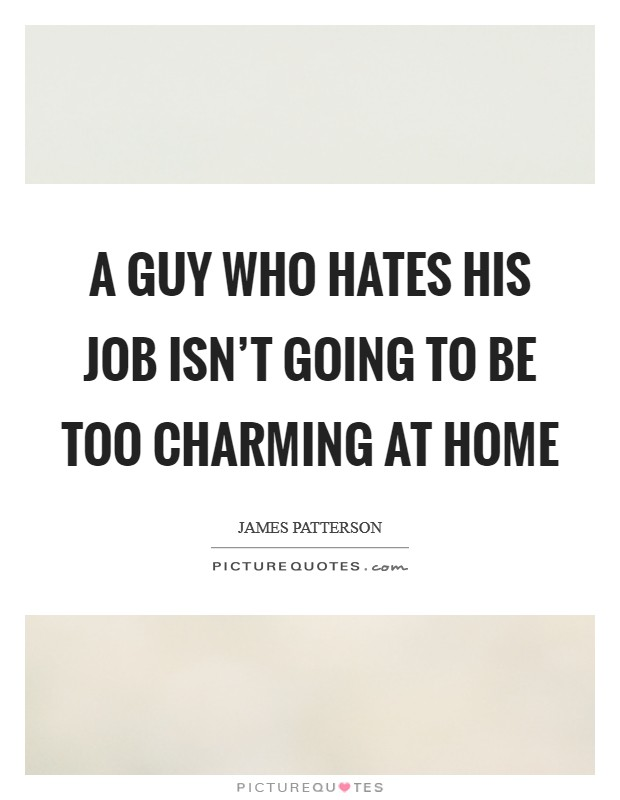 A guy who hates his job isn't going to be too charming at home Picture Quote #1