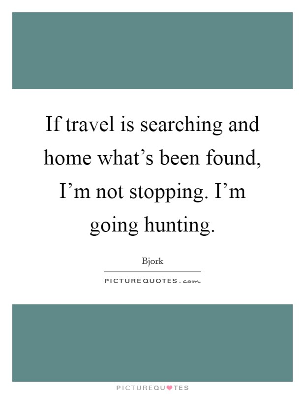 If travel is searching and home what's been found, I'm not stopping. I'm going hunting. Picture Quote #1