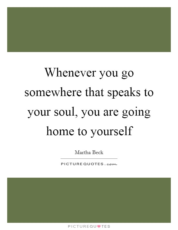 Whenever you go somewhere that speaks to your soul, you are going home to yourself Picture Quote #1