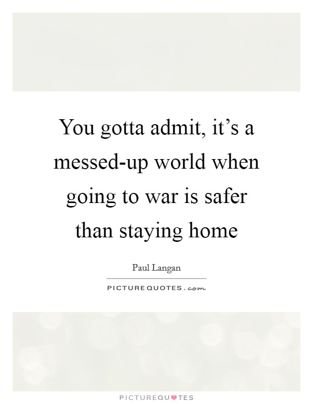 You gotta admit, it's a messed-up world when going to war is safer than staying home Picture Quote #1