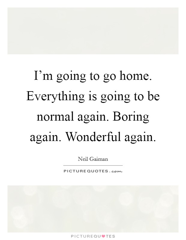 I'm going to go home. Everything is going to be normal ... Im Going Home Quotes