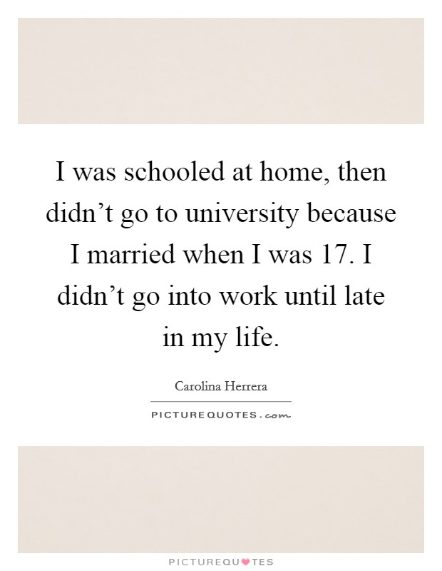 I was schooled at home, then didn't go to university because I married when I was 17. I didn't go into work until late in my life Picture Quote #1