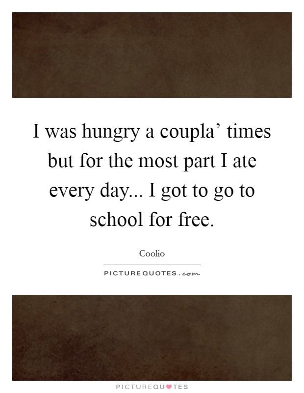 I was hungry a coupla' times but for the most part I ate every day... I got to go to school for free Picture Quote #1