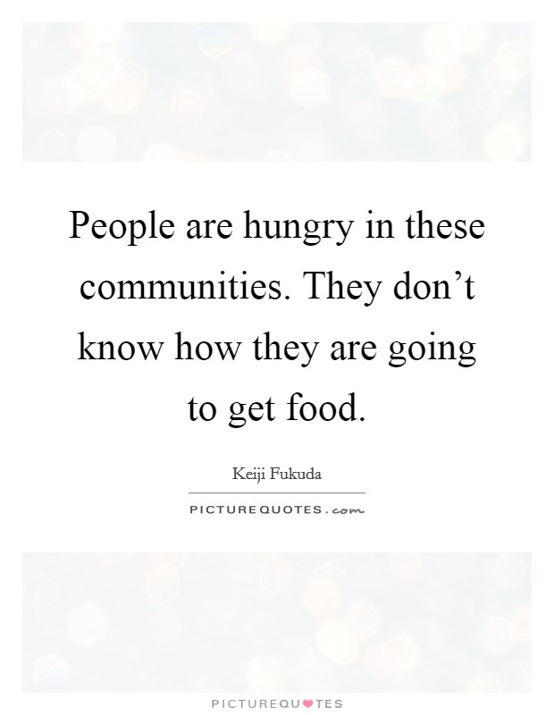 People are hungry in these communities. They don't know how they are going to get food Picture Quote #1