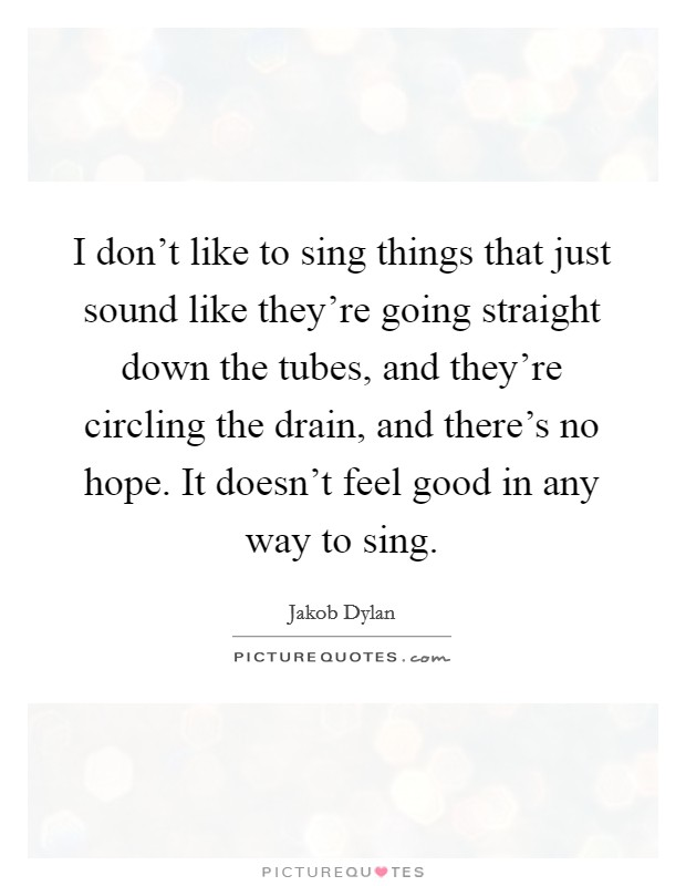 I don't like to sing things that just sound like they're going straight down the tubes, and they're circling the drain, and there's no hope. It doesn't feel good in any way to sing Picture Quote #1