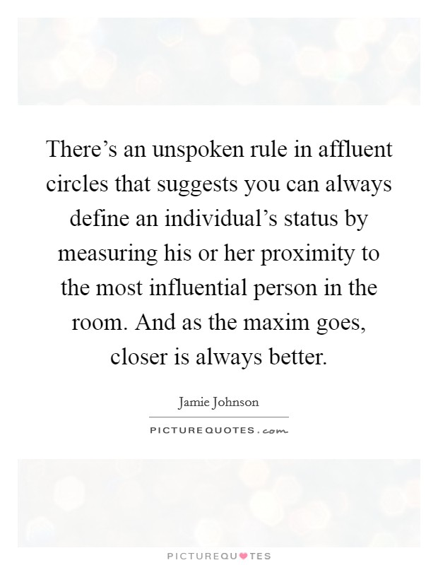 There's an unspoken rule in affluent circles that suggests you can always define an individual's status by measuring his or her proximity to the most influential person in the room. And as the maxim goes, closer is always better Picture Quote #1