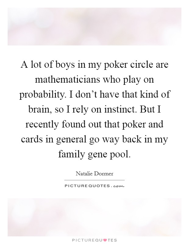 A lot of boys in my poker circle are mathematicians who play on probability. I don't have that kind of brain, so I rely on instinct. But I recently found out that poker and cards in general go way back in my family gene pool Picture Quote #1