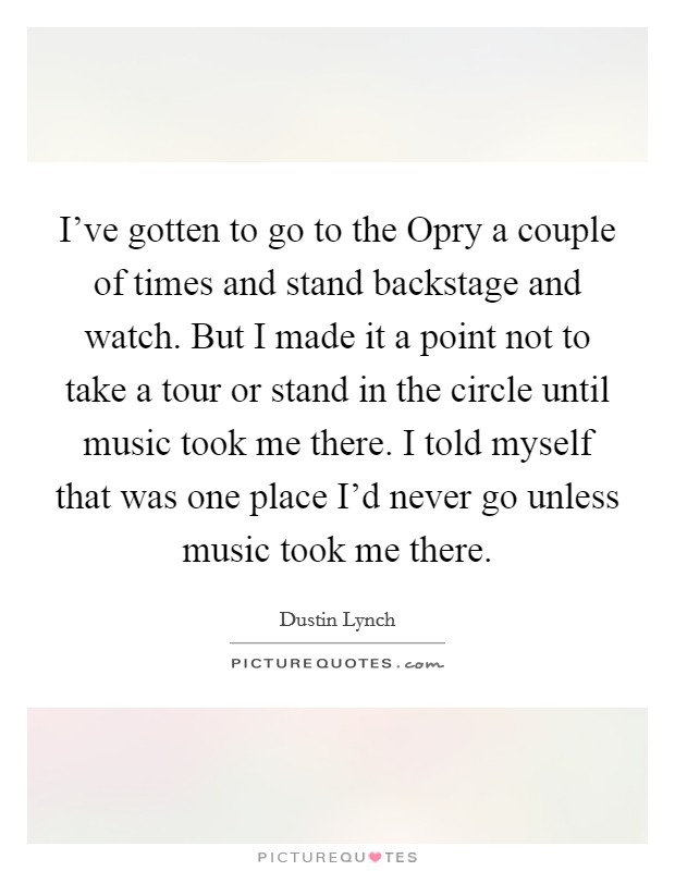 I've gotten to go to the Opry a couple of times and stand backstage and watch. But I made it a point not to take a tour or stand in the circle until music took me there. I told myself that was one place I'd never go unless music took me there Picture Quote #1