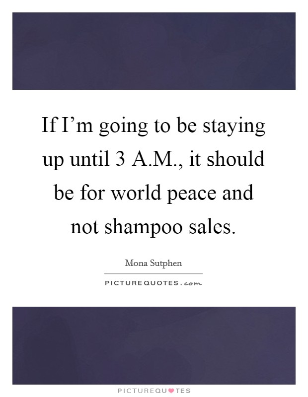 If I'm going to be staying up until 3 A.M., it should be for world peace and not shampoo sales Picture Quote #1