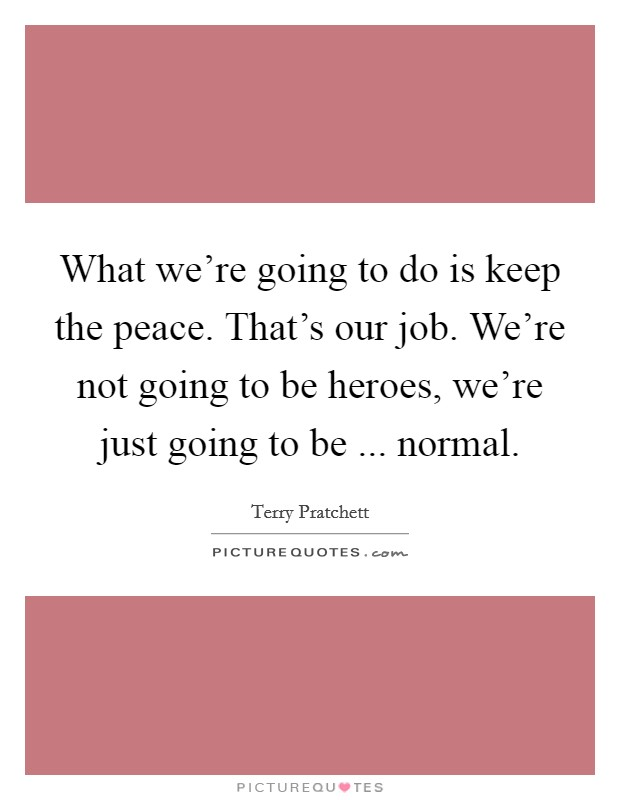 What we're going to do is keep the peace. That's our job. We're not going to be heroes, we're just going to be ... normal Picture Quote #1