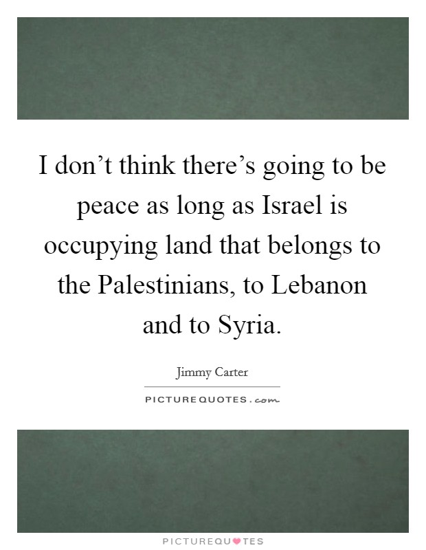 I don't think there's going to be peace as long as Israel is occupying land that belongs to the Palestinians, to Lebanon and to Syria Picture Quote #1