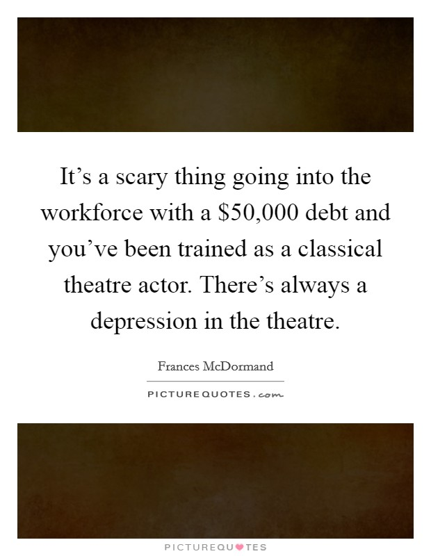It's a scary thing going into the workforce with a $50,000 debt and you've been trained as a classical theatre actor. There's always a depression in the theatre. Picture Quote #1