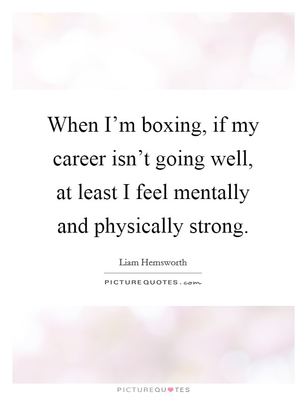 When I'm boxing, if my career isn't going well, at least I feel mentally and physically strong Picture Quote #1