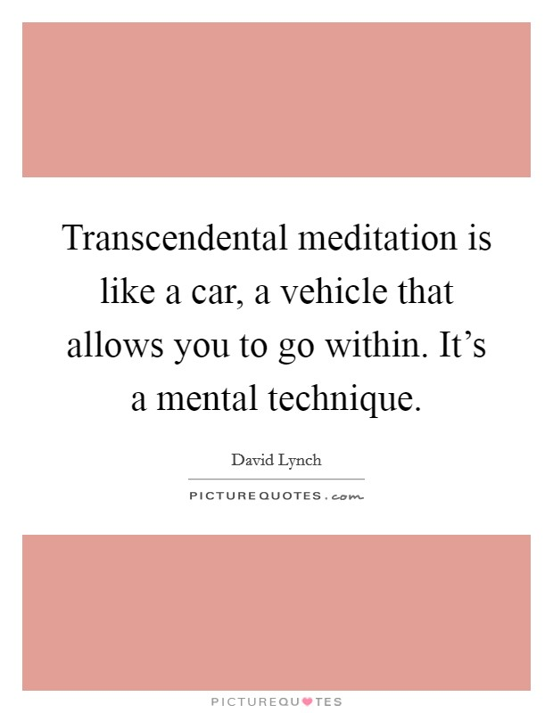 Transcendental meditation is like a car, a vehicle that allows you to go within. It's a mental technique Picture Quote #1