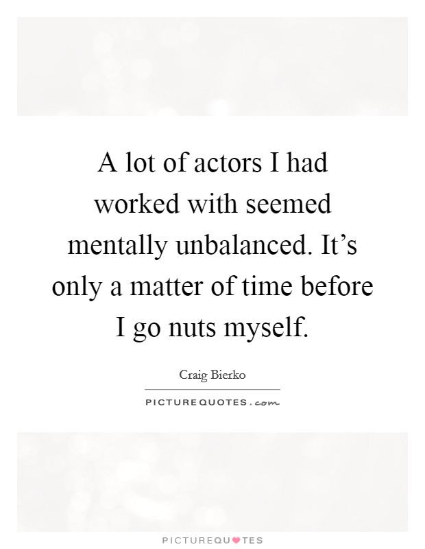 A lot of actors I had worked with seemed mentally unbalanced. It's only a matter of time before I go nuts myself Picture Quote #1