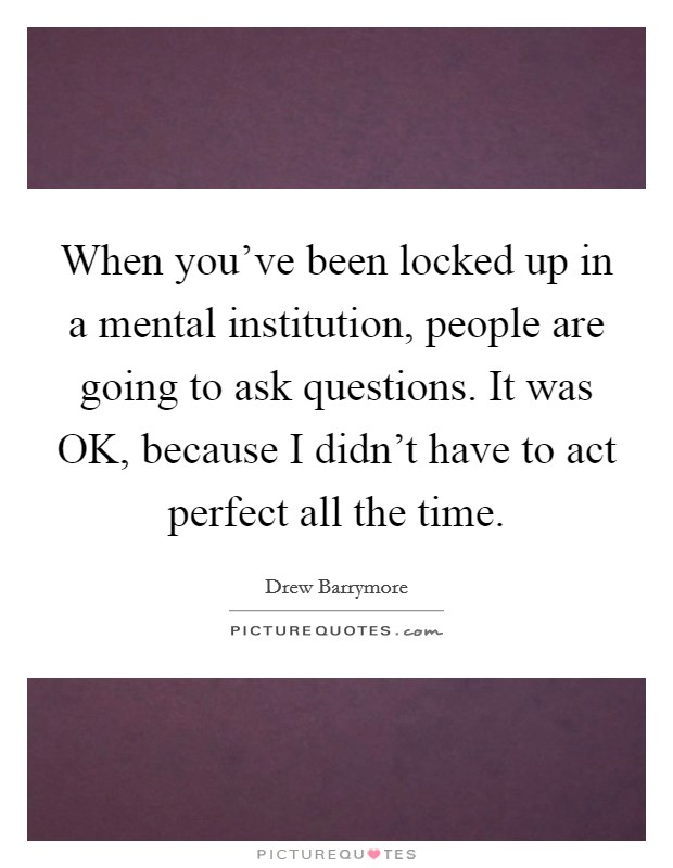 When you've been locked up in a mental institution, people are going to ask questions. It was OK, because I didn't have to act perfect all the time Picture Quote #1