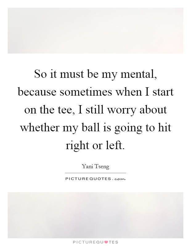 So it must be my mental, because sometimes when I start on the tee, I still worry about whether my ball is going to hit right or left Picture Quote #1