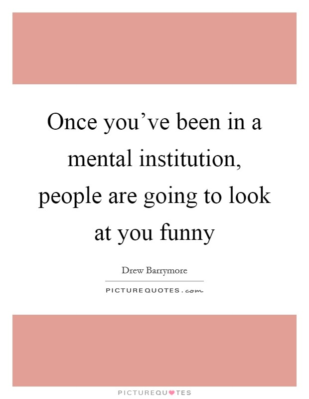 Once you've been in a mental institution, people are going to look at you funny Picture Quote #1