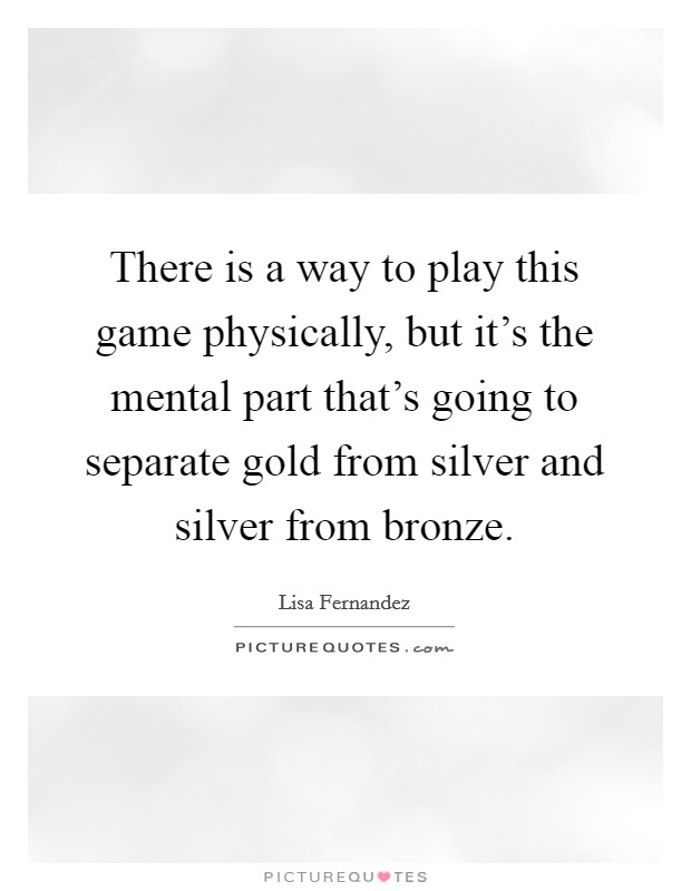There is a way to play this game physically, but it's the mental part that's going to separate gold from silver and silver from bronze Picture Quote #1