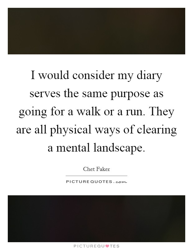 I would consider my diary serves the same purpose as going for a walk or a run. They are all physical ways of clearing a mental landscape Picture Quote #1