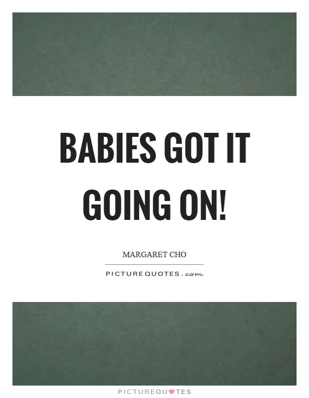 Babies got it going on! Picture Quote #1