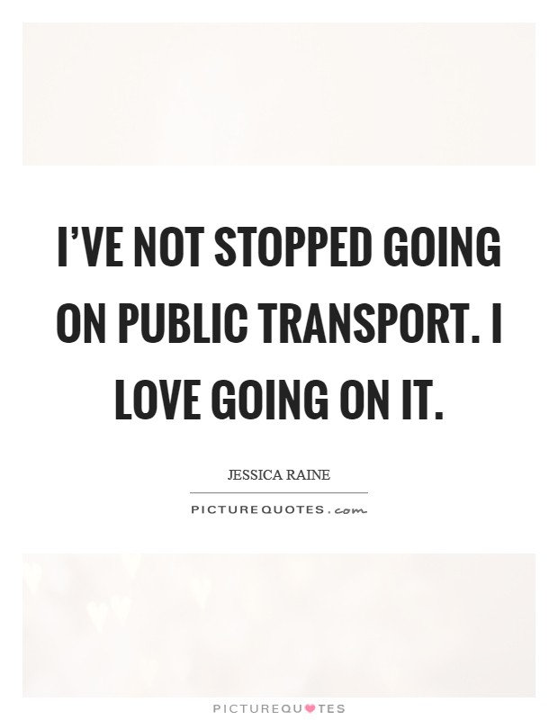 I've not stopped going on public transport. I love going on it Picture Quote #1