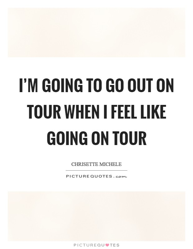 I'm going to go out on tour when I feel like going on tour Picture Quote #1