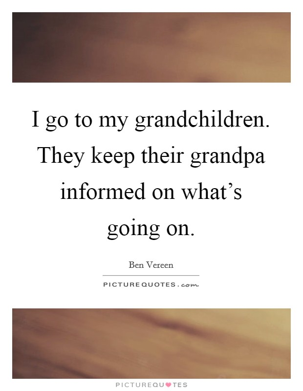 I go to my grandchildren. They keep their grandpa informed on what's going on. Picture Quote #1