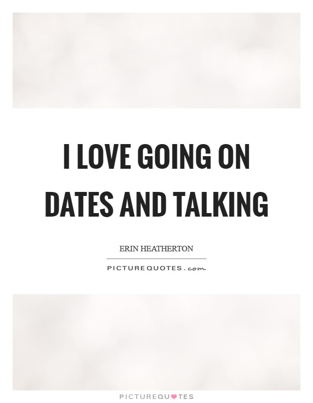 I love going on dates and talking Picture Quote #1
