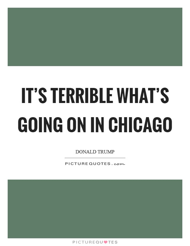 It's terrible what's going on in Chicago Picture Quote #1